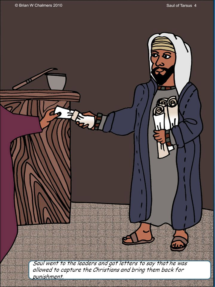Saul went to the leaders and got letters to say that he was allowed to capture the Christians and bring them back for punishment.