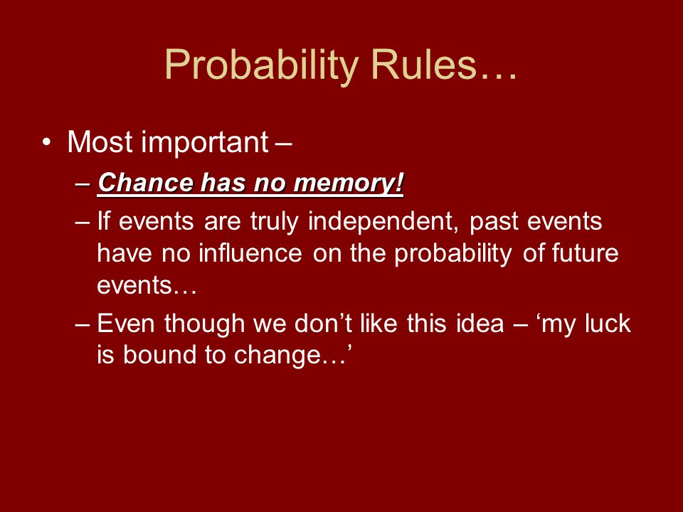 Probability Rules… Most important – Chance has no memory!