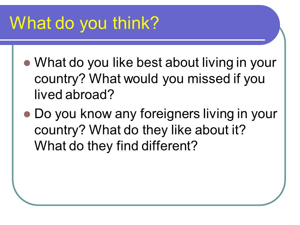 What do you think What do you like best about living in your country What would you missed if you lived abroad