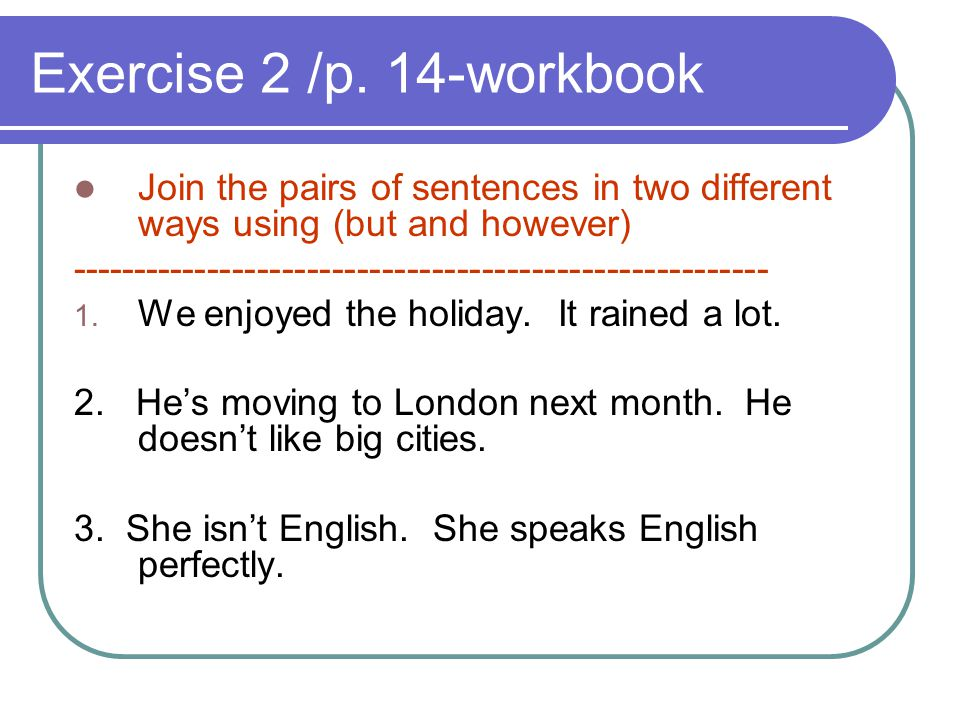 Exercise 2 /p. 14-workbook Join the pairs of sentences in two different ways using (but and however)