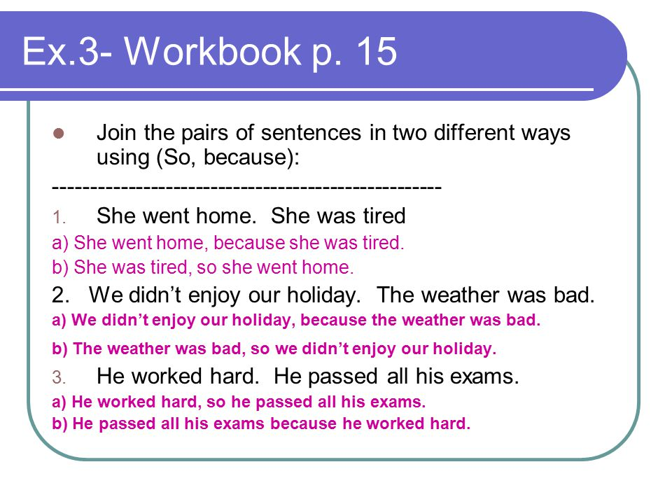 Ex.3- Workbook p. 15 Join the pairs of sentences in two different ways using (So, because): ----------------------------------------------------