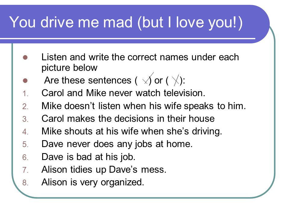 You drive me mad (but I love you!)