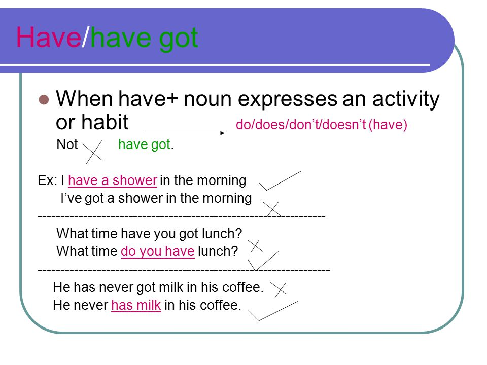 Have/have got When have+ noun expresses an activity or habit do/does/don't/doesn't (have)