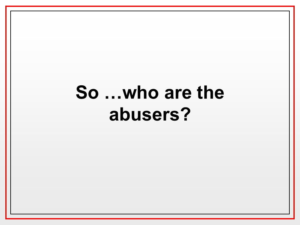So …who are the abusers
