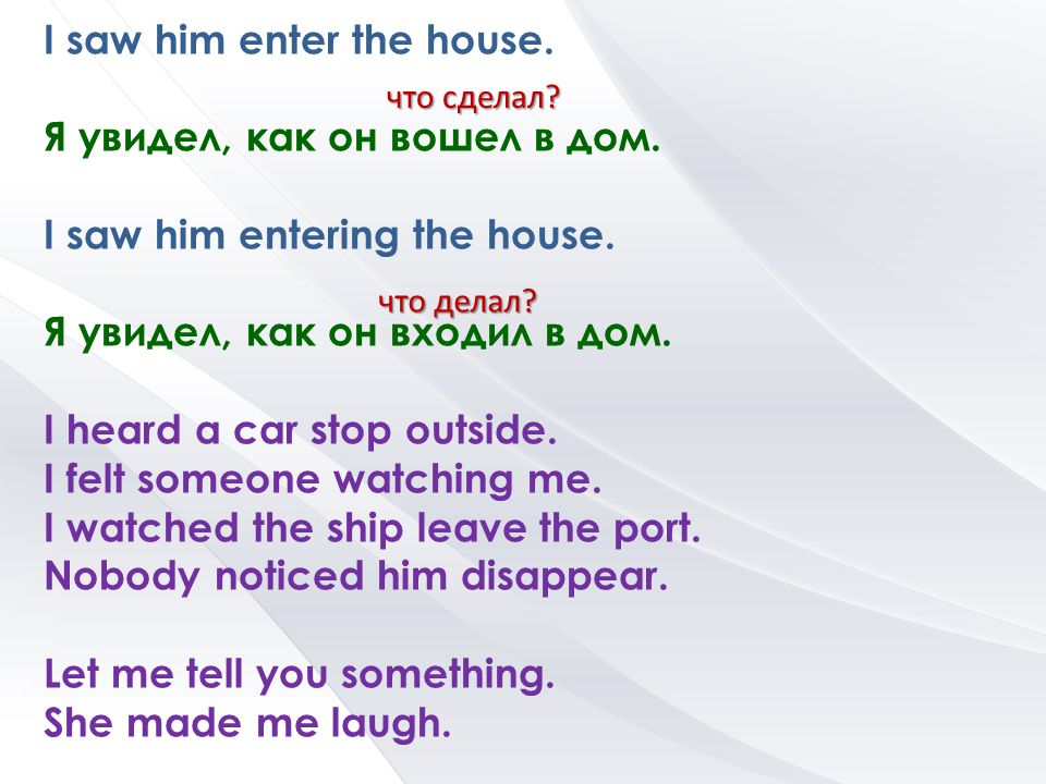I saw him enter the house. Я увидел, как он вошел в дом.
