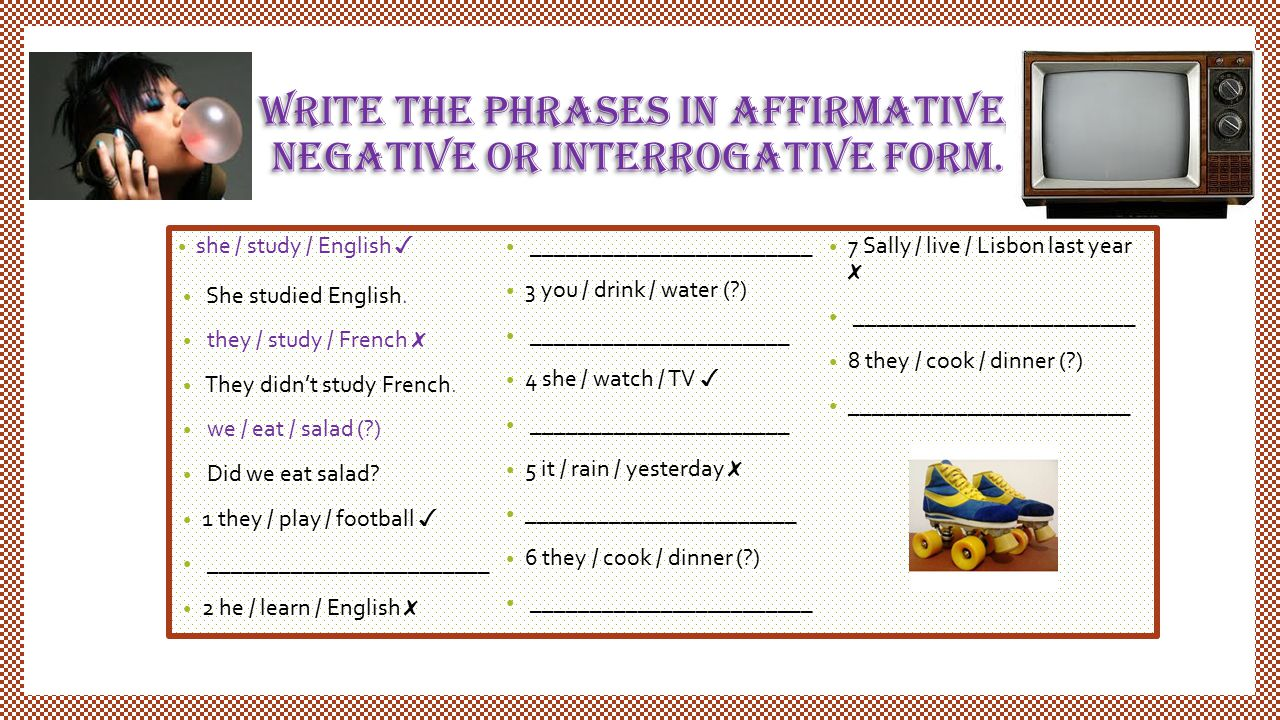 write the phrases in affirmative, negative or interrogative form.