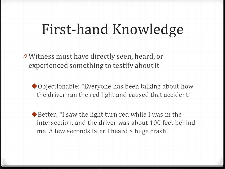 First-hand Knowledge Witness must have directly seen, heard, or experienced something to testify about it.