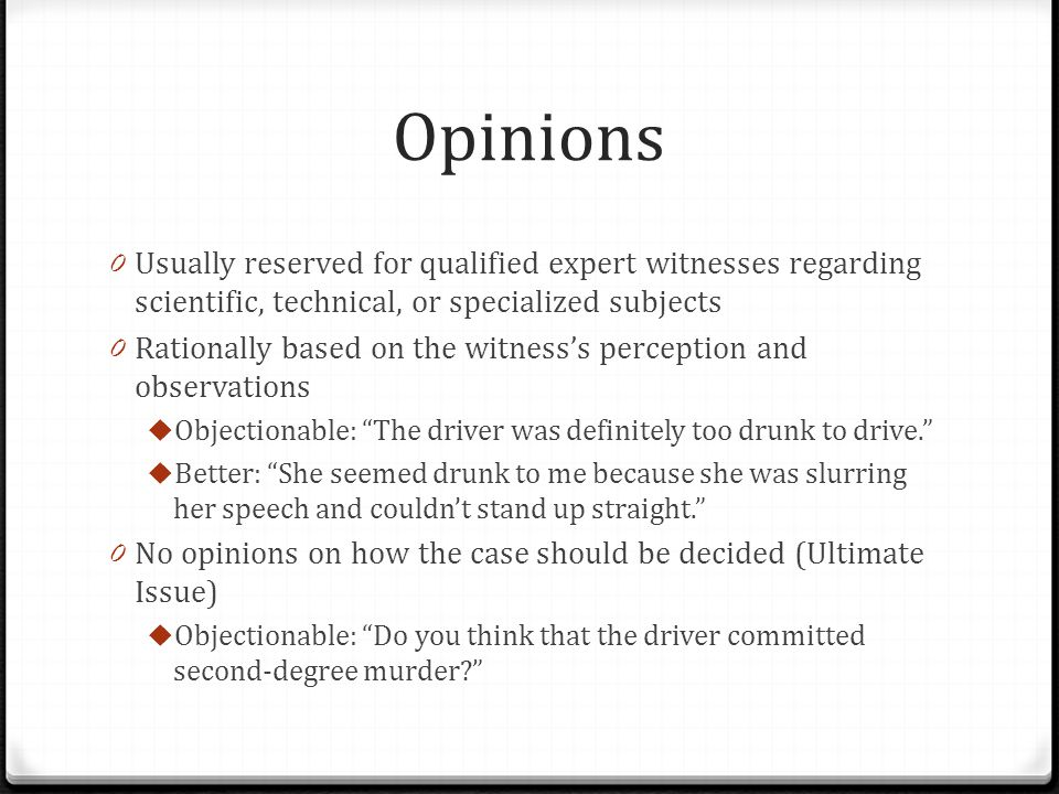 Opinions Usually reserved for qualified expert witnesses regarding scientific, technical, or specialized subjects.