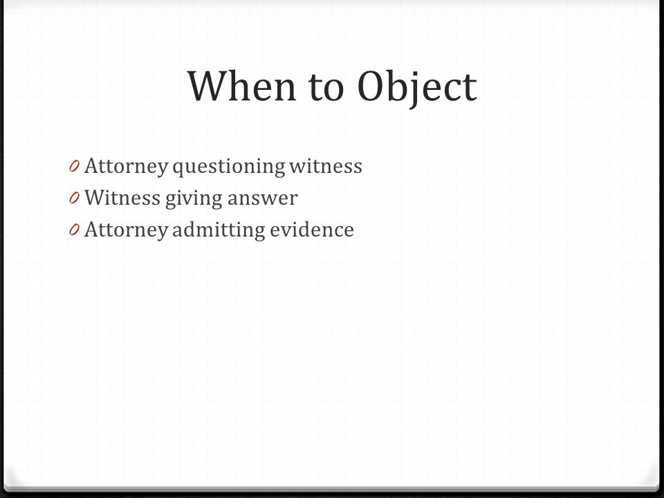 When to Object Attorney questioning witness Witness giving answer