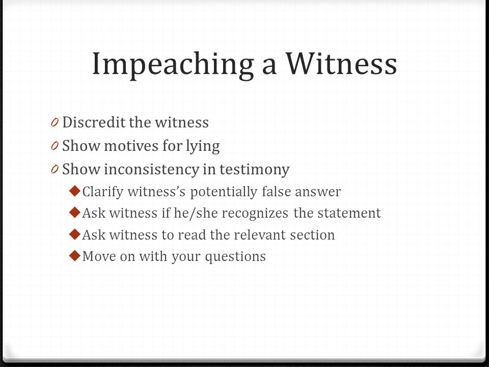 Impeaching a Witness Discredit the witness Show motives for lying