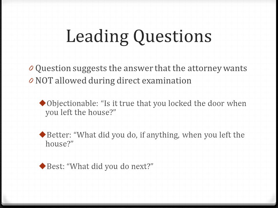 Leading Questions Question suggests the answer that the attorney wants