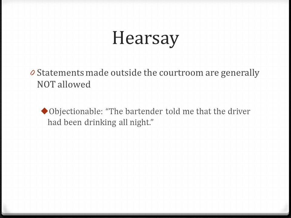 Hearsay Statements made outside the courtroom are generally NOT allowed.