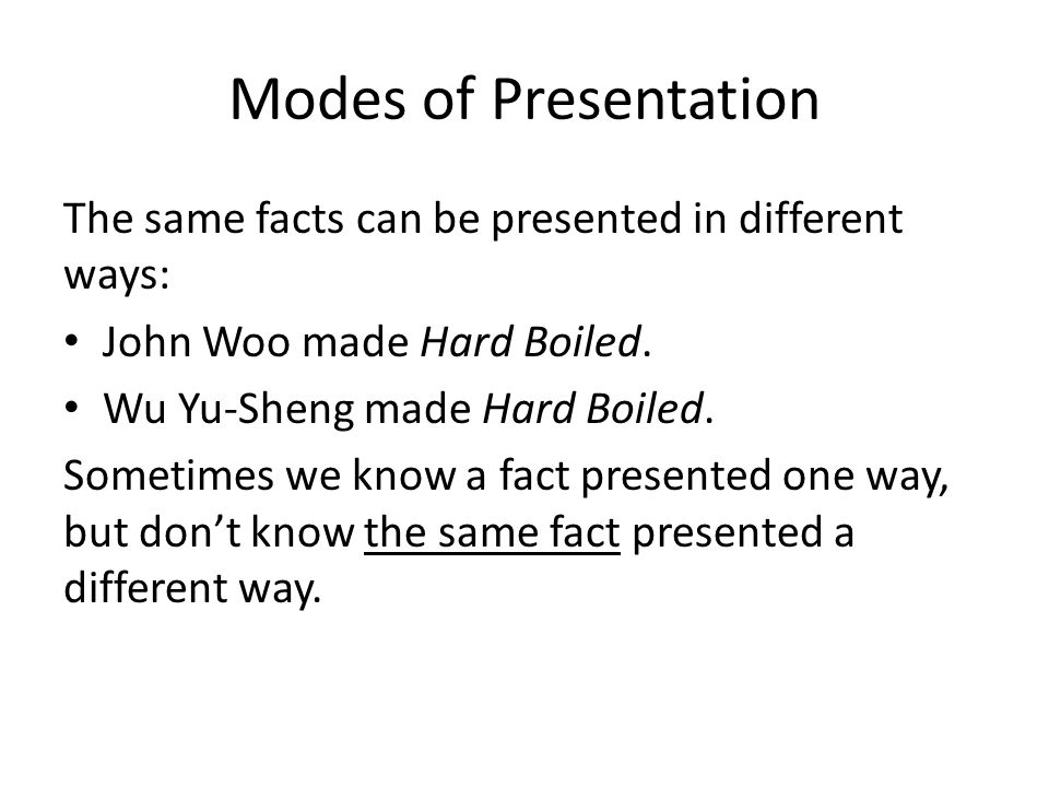 Modes of Presentation The same facts can be presented in different ways: John Woo made Hard Boiled.