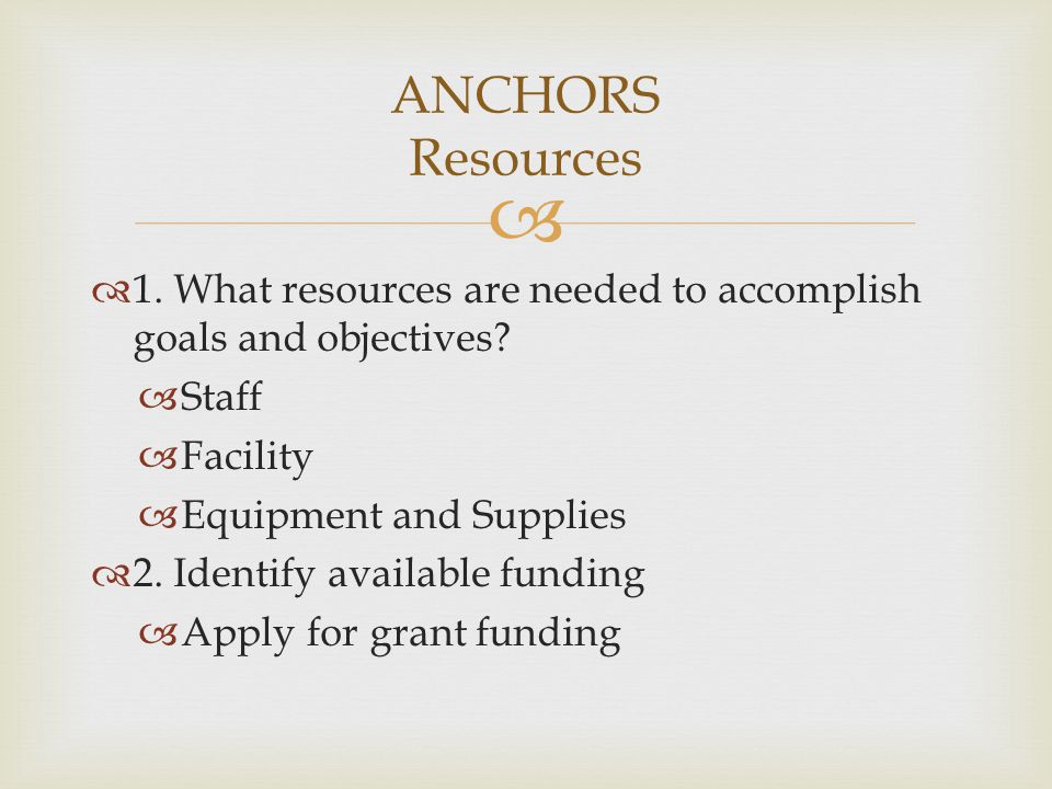 ANCHORS Resources 1. What resources are needed to accomplish goals and objectives Staff. Facility.