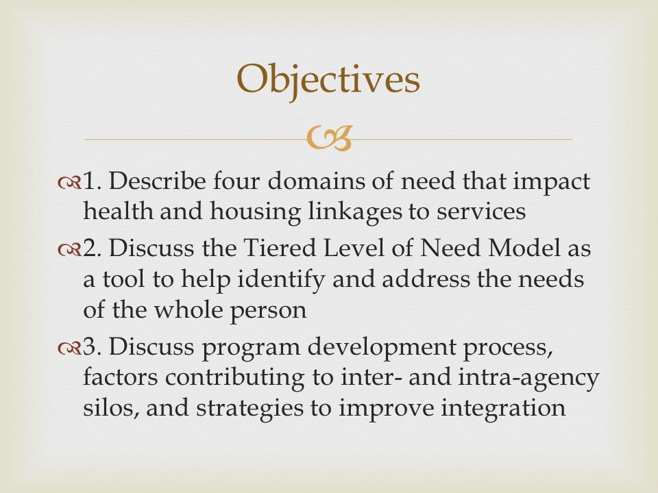 Objectives 1. Describe four domains of need that impact health and housing linkages to services.