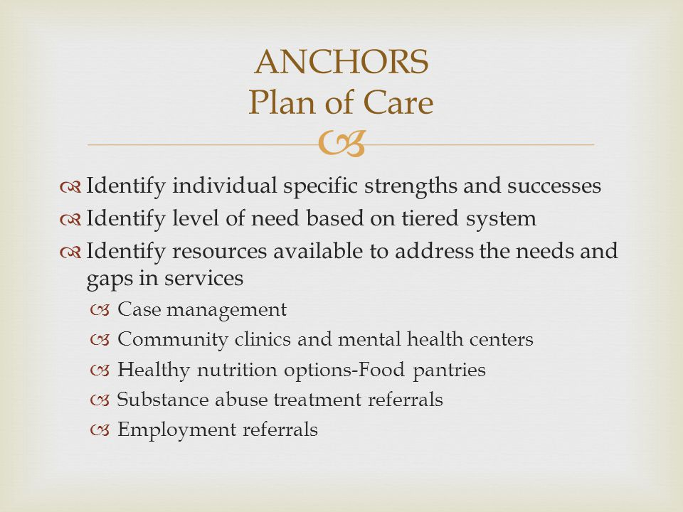 ANCHORS Plan of Care Identify individual specific strengths and successes. Identify level of need based on tiered system.