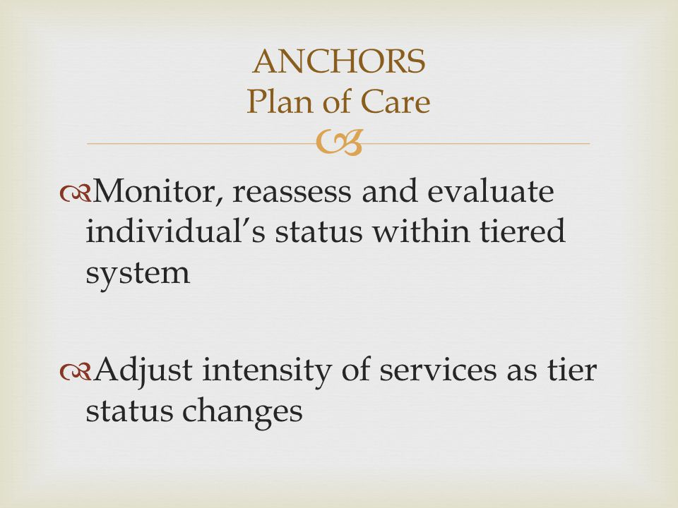 ANCHORS Plan of Care Monitor, reassess and evaluate individual's status within tiered system.