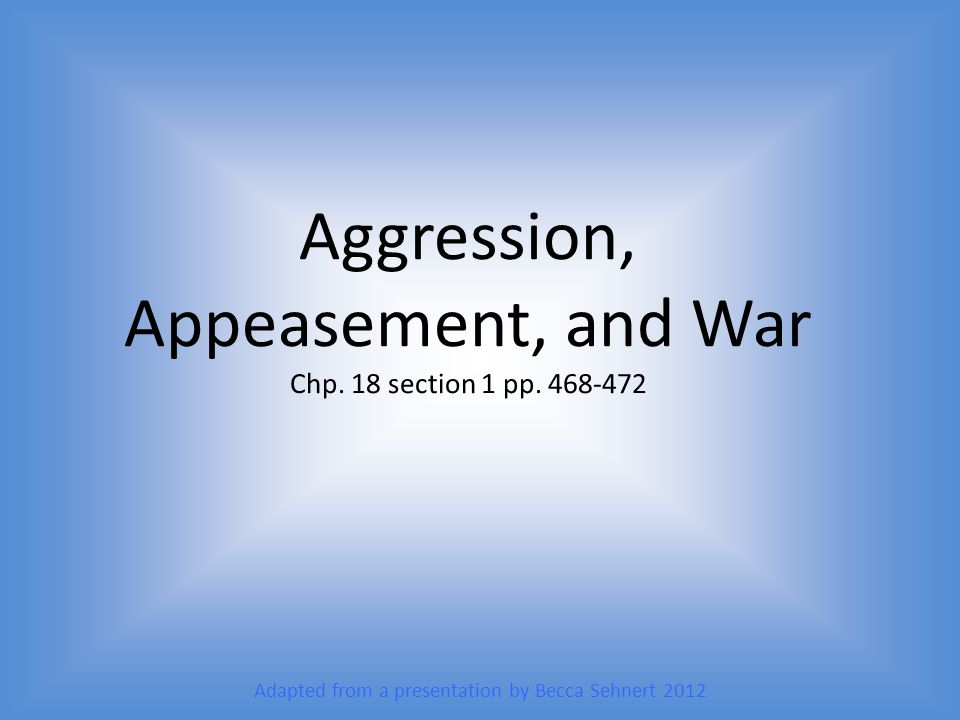 Aggression, Appeasement, and War Chp. 18 section 1 pp. 468-472