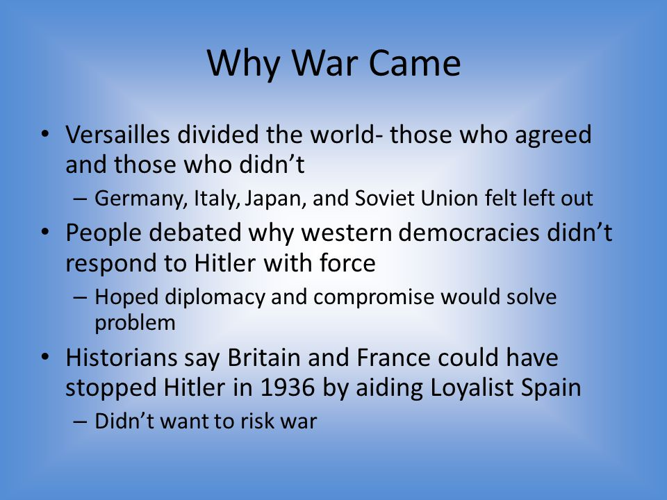 Why War Came Versailles divided the world- those who agreed and those who didn't. Germany, Italy, Japan, and Soviet Union felt left out.