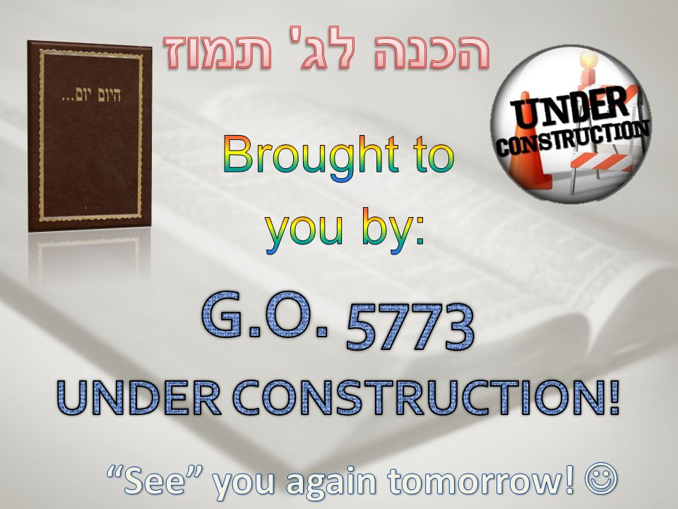 Brought to you by: G.O. 5773 UNDER CONSTRUCTION!