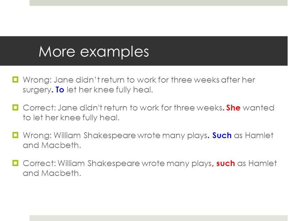 More examples Wrong: Jane didn't return to work for three weeks after her surgery. To let her knee fully heal.