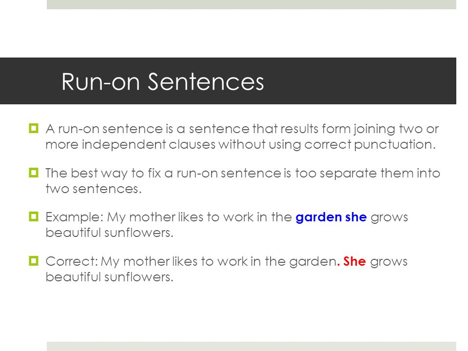 Run-on Sentences A run-on sentence is a sentence that results form joining two or more independent clauses without using correct punctuation.