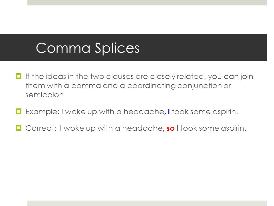 Comma Splices If the ideas in the two clauses are closely related, you can join them with a comma and a coordinating conjunction or semicolon.