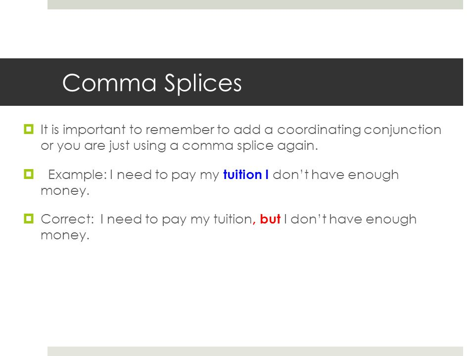 Comma Splices It is important to remember to add a coordinating conjunction or you are just using a comma splice again.