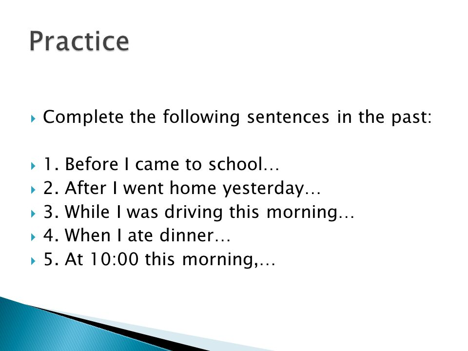 Practice Complete the following sentences in the past: