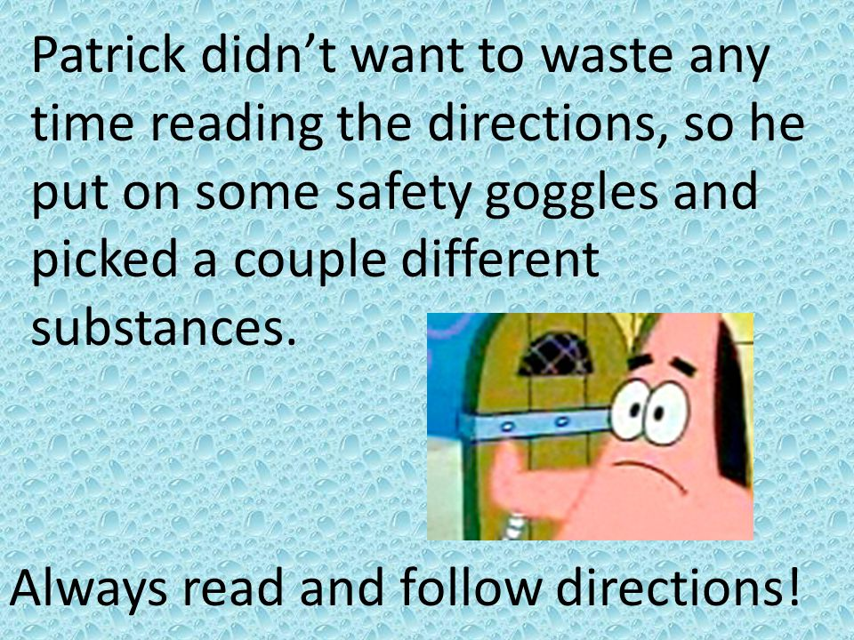 Patrick didn't want to waste any time reading the directions, so he put on some safety goggles and picked a couple different substances.