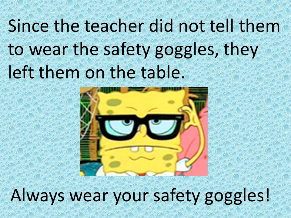 Since the teacher did not tell them to wear the safety goggles, they left them on the table.