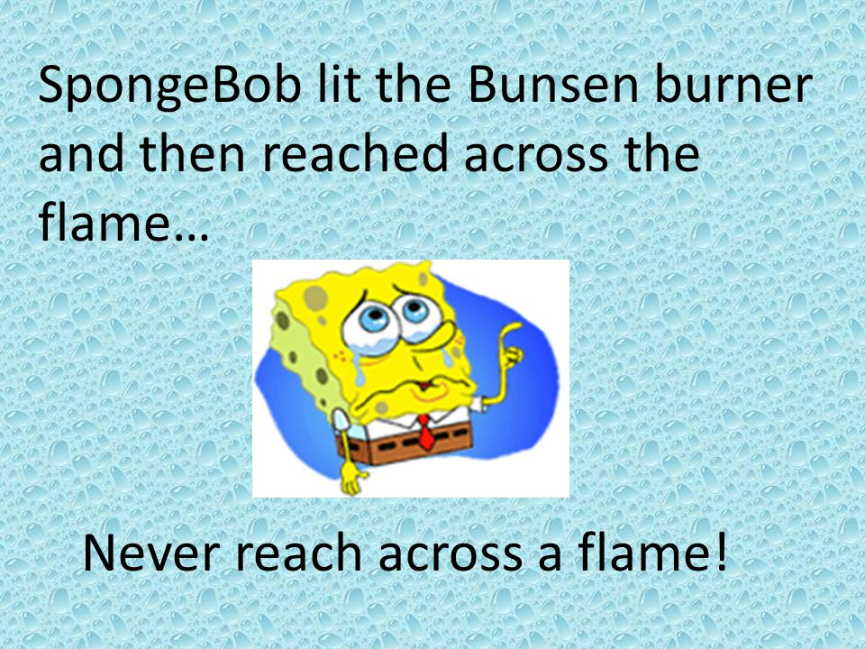 SpongeBob lit the Bunsen burner and then reached across the flame…
