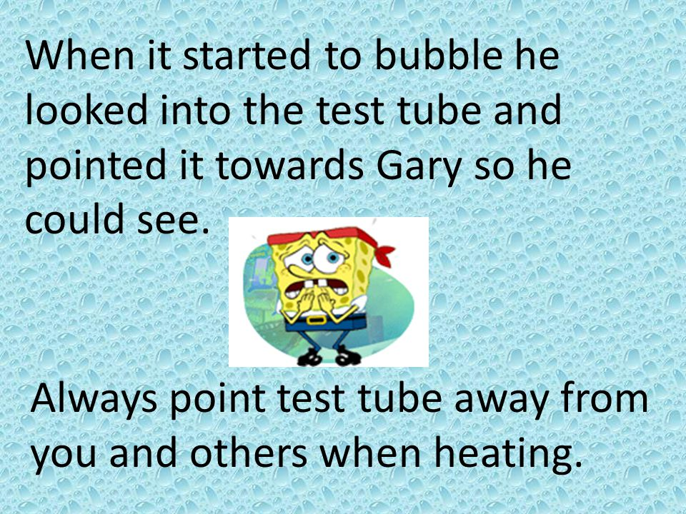 When it started to bubble he looked into the test tube and pointed it towards Gary so he could see.
