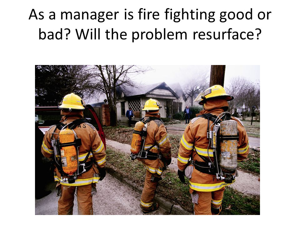 As a manager is fire fighting good or bad Will the problem resurface