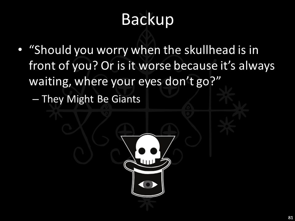 Backup Should you worry when the skullhead is in front of you Or is it worse because it's always waiting, where your eyes don't go