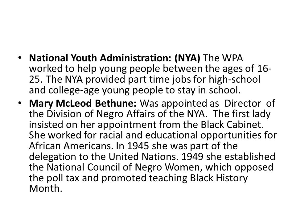 National Youth Administration: (NYA) The WPA worked to help young people between the ages of 16-25. The NYA provided part time jobs for high-school and college-age young people to stay in school.