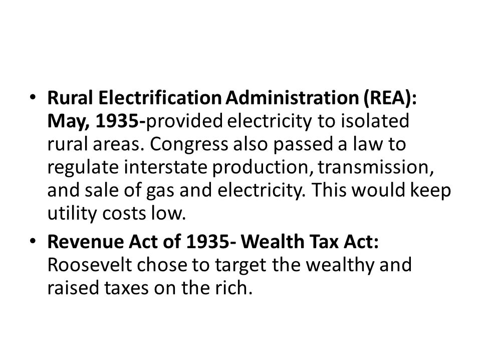 Rural Electrification Administration (REA): May, 1935-provided electricity to isolated rural areas. Congress also passed a law to regulate interstate production, transmission, and sale of gas and electricity. This would keep utility costs low.