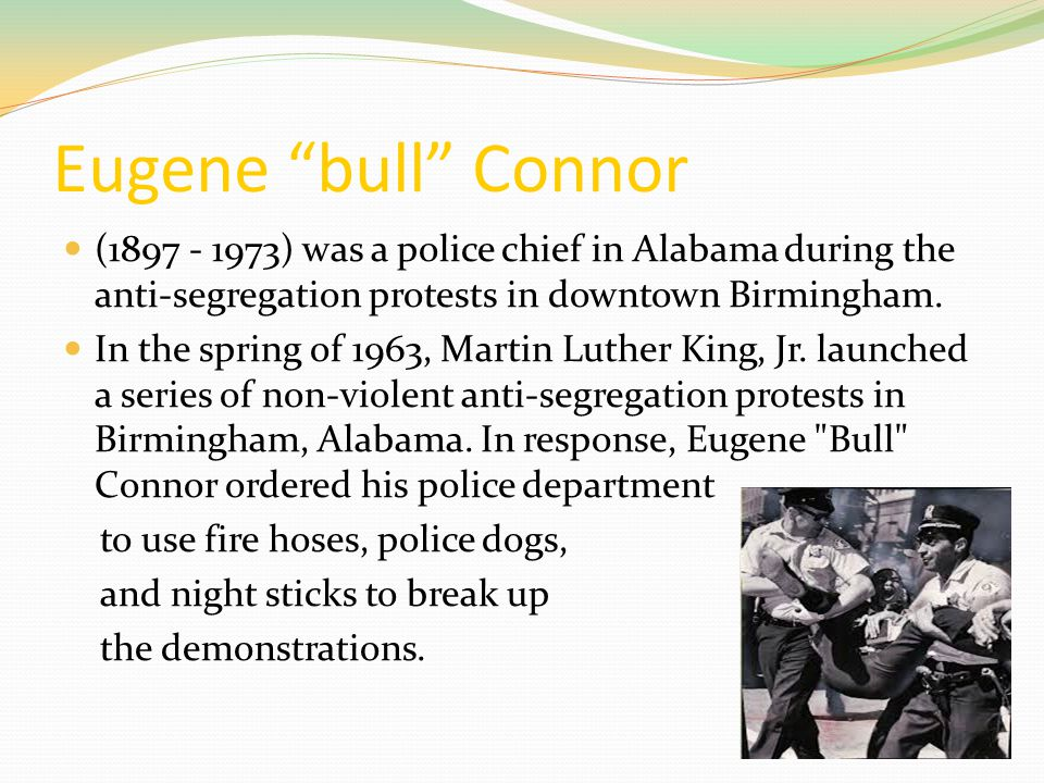 Eugene bull Connor (1897 - 1973) was a police chief in Alabama during the anti-segregation protests in downtown Birmingham.