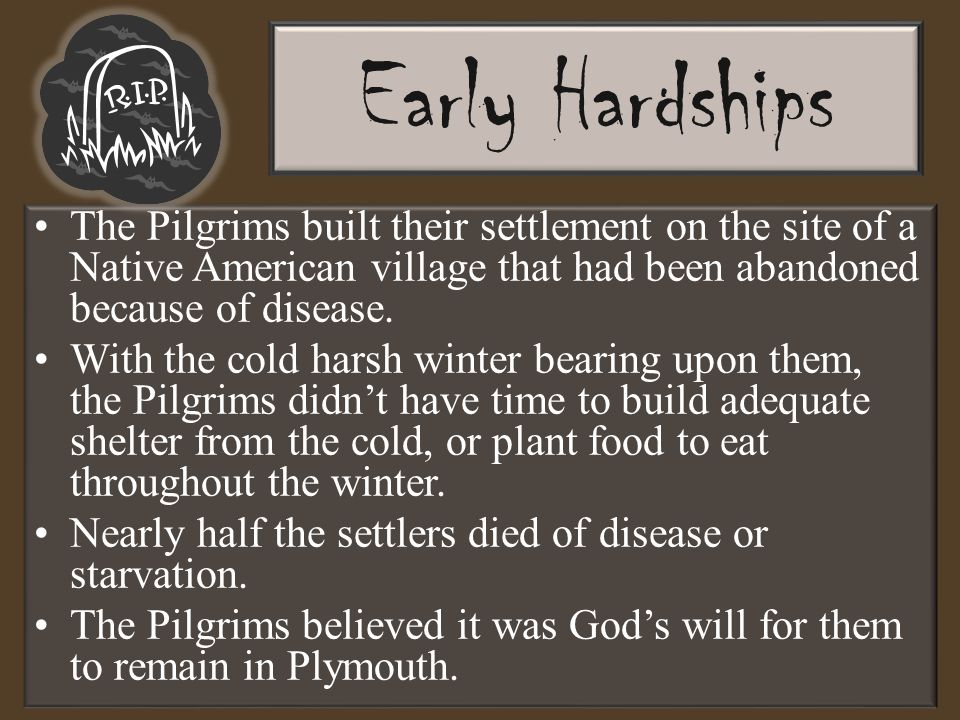 Early Hardships The Pilgrims built their settlement on the site of a Native American village that had been abandoned because of disease.
