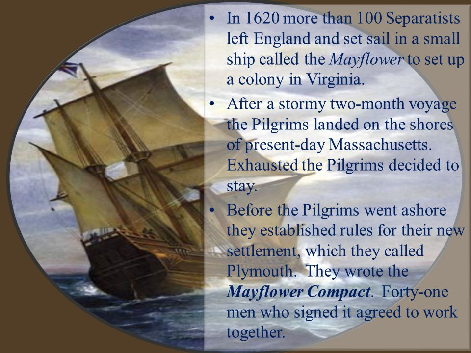 In 1620 more than 100 Separatists left England and set sail in a small ship called the Mayflower to set up a colony in Virginia.