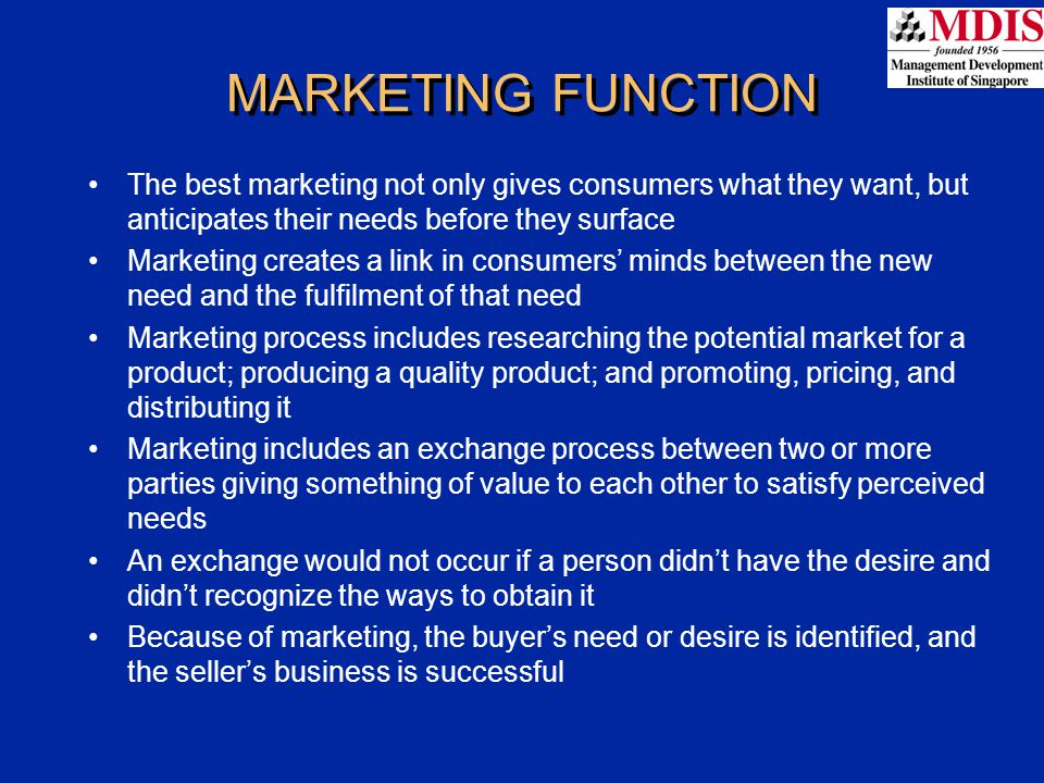 MARKETING FUNCTION The best marketing not only gives consumers what they want, but anticipates their needs before they surface.