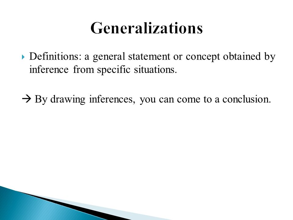 Generalizations Definitions: a general statement or concept obtained by inference from specific situations.