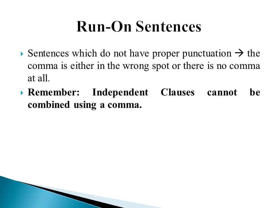 Run-On Sentences Sentences which do not have proper punctuation  the comma is either in the wrong spot or there is no comma at all.