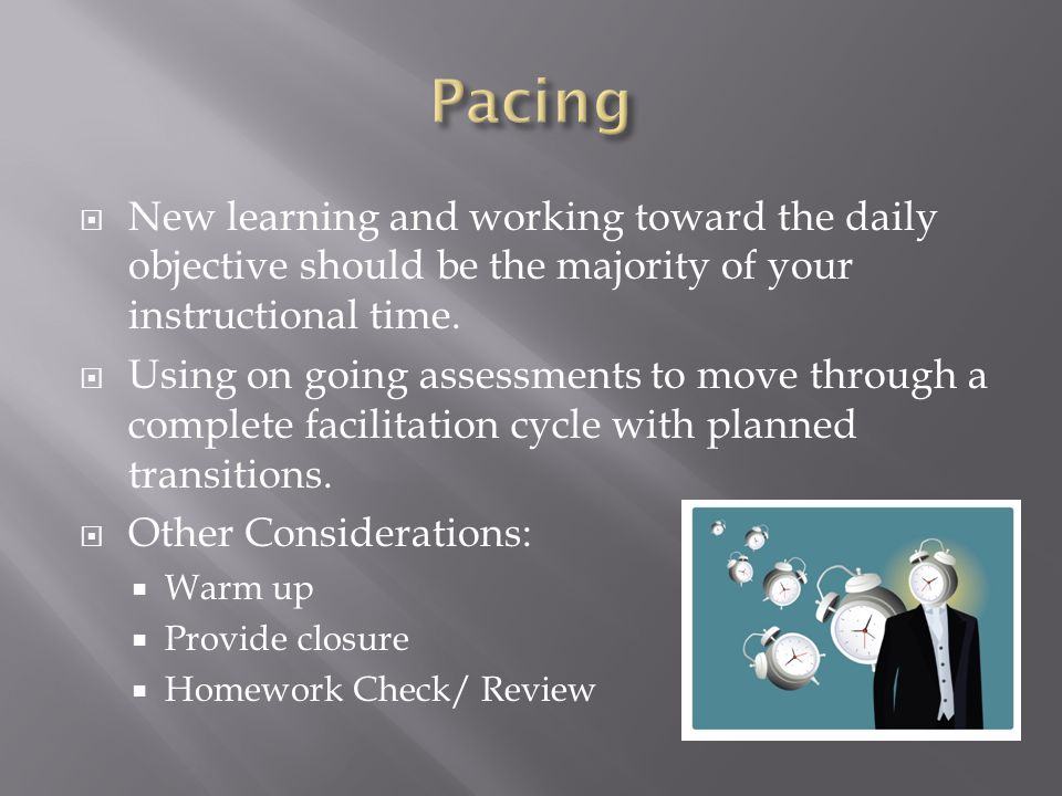 Pacing New learning and working toward the daily objective should be the majority of your instructional time.