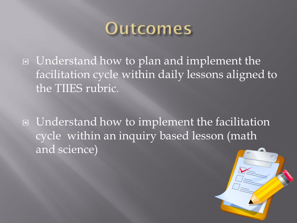 Outcomes Understand how to plan and implement the facilitation cycle within daily lessons aligned to the TIIES rubric.