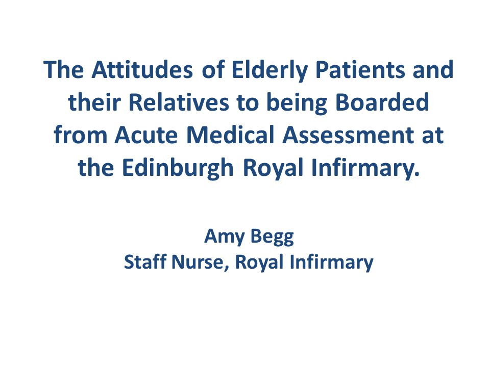 The Attitudes of Elderly Patients and their Relatives to being Boarded from Acute Medical Assessment at the Edinburgh Royal Infirmary.