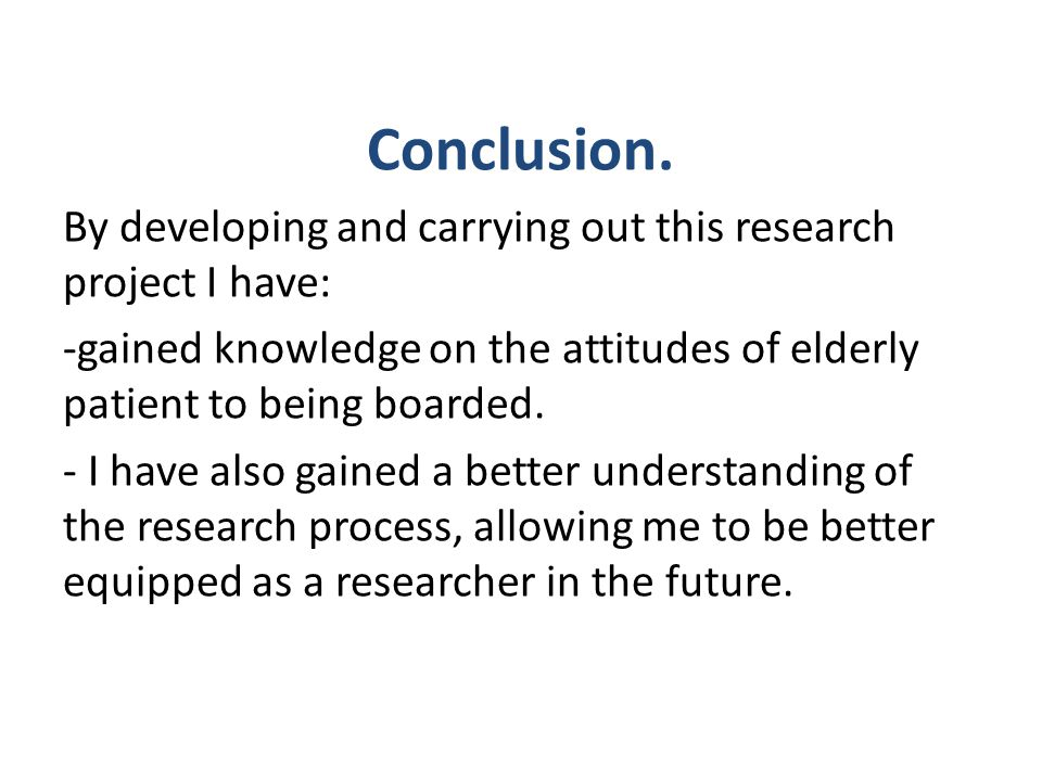 Conclusion. By developing and carrying out this research project I have: gained knowledge on the attitudes of elderly patient to being boarded.
