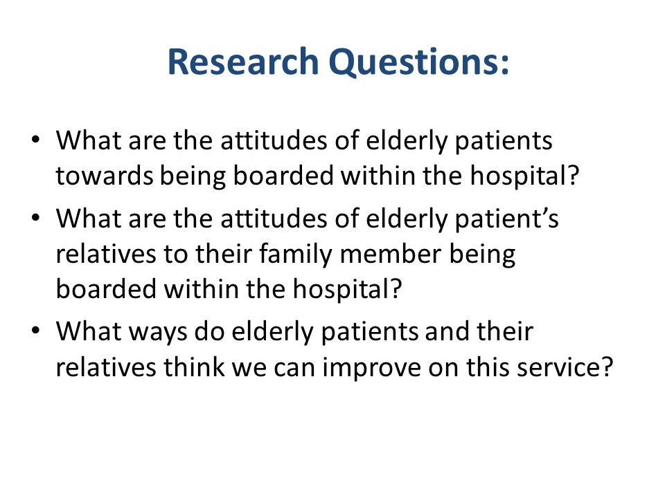 Research Questions: What are the attitudes of elderly patients towards being boarded within the hospital
