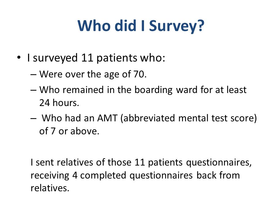Who did I Survey I surveyed 11 patients who: Were over the age of 70.