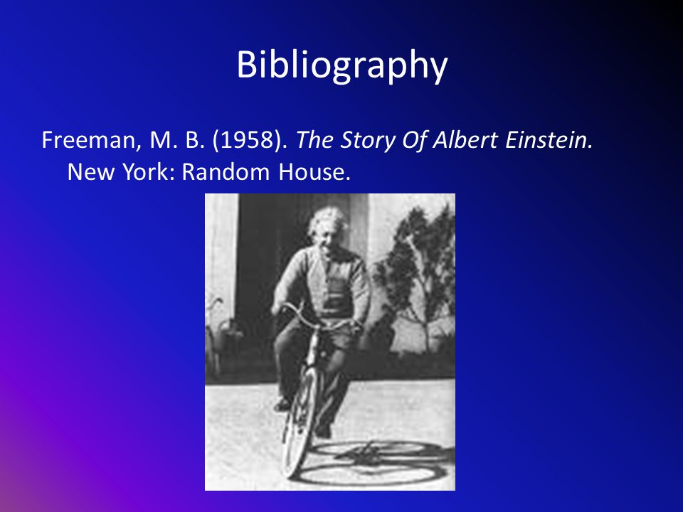 Bibliography Freeman, M. B. (1958). The Story Of Albert Einstein. New York: Random House.